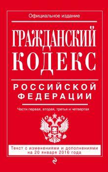 Обложка Гражданский кодекс Российской Федерации. Части первая, вторая, третья и четвертая : текст с изм. и доп. на 20 января 2016 г.