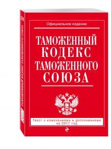 - Таможенный кодекс Таможенного союза: текст с изм. и доп. на 2017 г. обложка книги