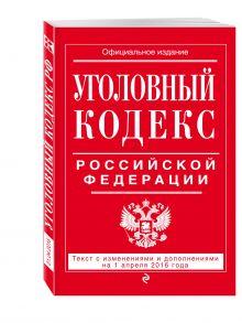 - Уголовный кодекс Российской Федерации : текст с изм. и доп. на 1 апреля 2016 г. обложка книги