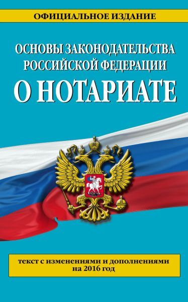 Основы законодательства Российской Федерации о нотариате: текст с изм. и доп. на 2016 г.