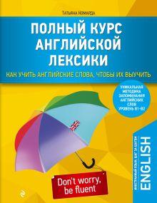 Комарда Т.Г. - Полный курс английской лексики. Как учить английские слова, чтобы их выучить. Уникальная методика запоминания английских слов обложка книги