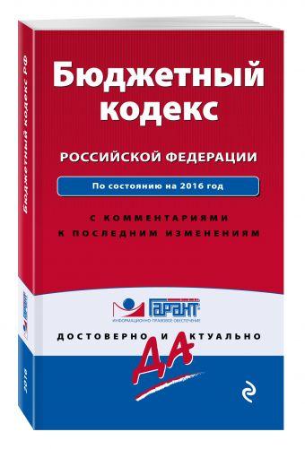 Бюджетный кодекс Российской Федерации. По состоянию на 2016 год. С комментариями к последним изменениям