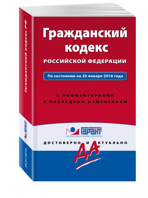 Гражданский кодекс РФ. По состоянию на 20 января 2016 года. С комментариями к последним изменениям