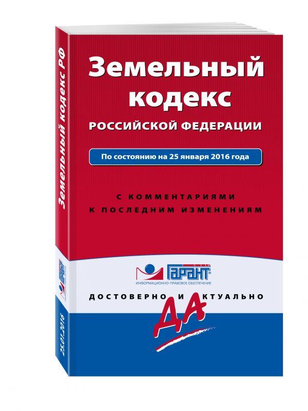 Земельный кодекс РФ По состоянию на 25 января 2016 года. С комментариями к последним изменениям