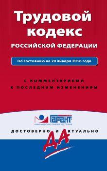 Трудовой кодекс РФ. По состоянию на 20 января 2016 года. С комментариями к последним изменениям
