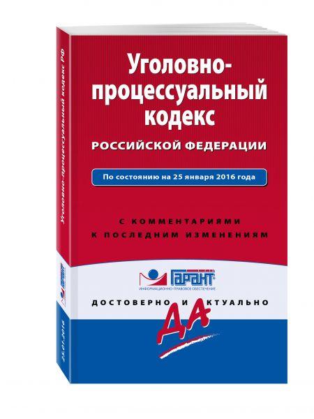 Уголовно-процессуальный кодекс Российской Федерации. По состоянию на 25 января 2016 года. С комментариями к последним изменениям