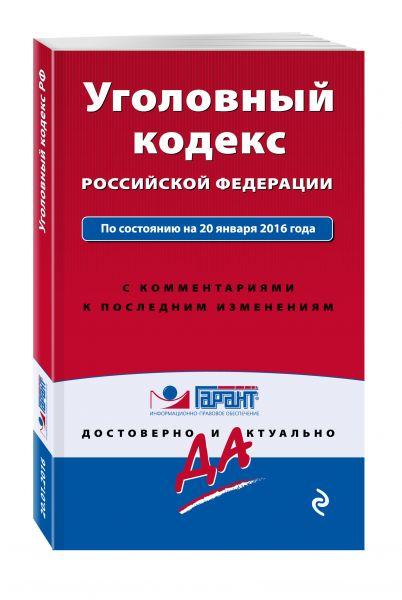 Уголовный кодекс РФ. По состоянию на 20 января 2016 года. С комментариями к последним изменениям