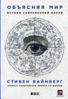 Вайнберг С. - Объясняя мир: Истоки современной науки обложка книги
