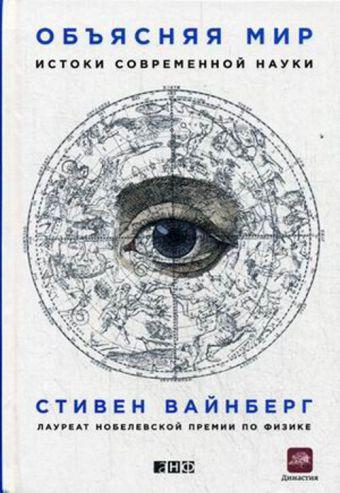 Объясняя мир: Истоки современной науки Вайнберг С.
