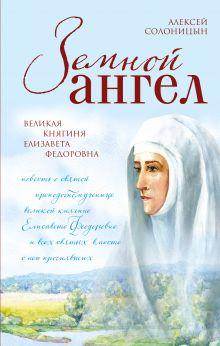 Обложка Земной ангел. Великая княгиня Елизавета Федоровна Алексей Солоницын