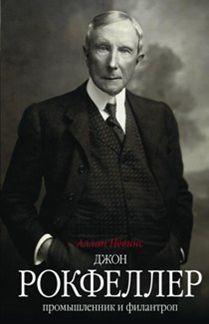 Джон Д. Рокфеллер. Промышленник и филантроп Невинс А.