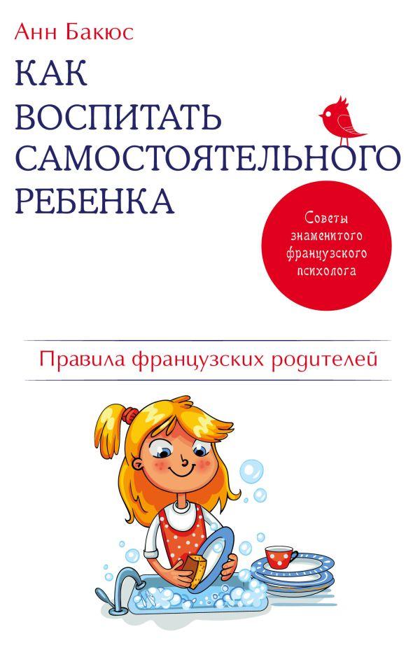 Как воспитать самостоятельного ребенка. Правила французских родителей Автор : Анн Бакюс