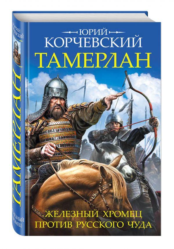 Тамерлан. Железный Хромец против русского чуда Корчевский Ю.Г.