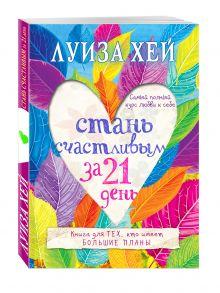 Луиза Хей - Стань счастливым за 21 день. Самый полный курс любви к себе обложка книги