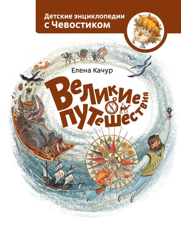 Великие путешествия. Детские энциклопедии с Чевостиком Качур Е.