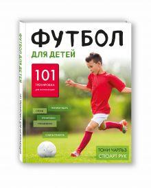 Чарльз Т., Рук С. - Футбол для детей. 101 тренировка для начинающего футболиста обложка книги