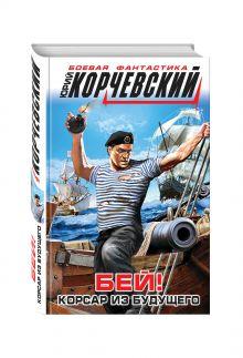 Корчевский Ю.Г. - Бей! Корсар из будущего обложка книги