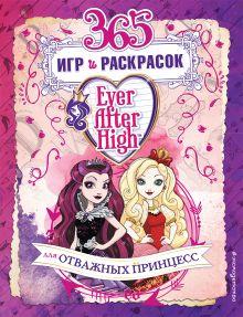 Обложка Ever After High. 365 игр и раскрасок для отважных принцесс