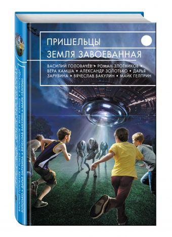 Пришельцы. Земля завоеванная Головачев В., Злотников Р., Камша В. и др.