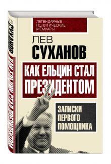 Суханов Л.Е. - Как Ельцин стал президентом. Записки первого помощника обложка книги