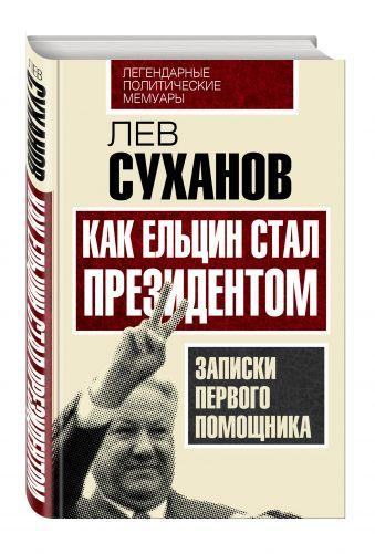 Как Ельцин стал президентом. Записки первого помощника Суханов Л.Е.