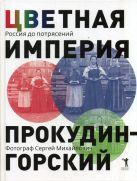 Цветная империя. Россия до потрясений. Фотограф Сергей Михайлович Прокудин - Горский