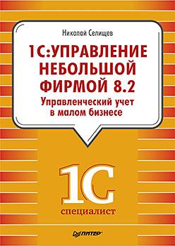 1С:Управление небольшой фирмой 8.2. Управленческий учет в малом бизнесе Селищев Н В
