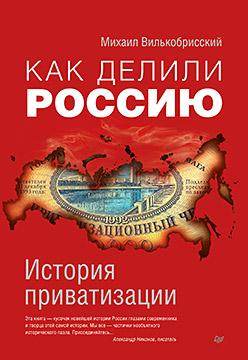 Как делили Россию. История приватизации Вилькобрисский М