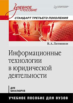 Информационные технологии в юридической деятельности: Учебное пособие. Стандарт третьего поколения Литвинов В А