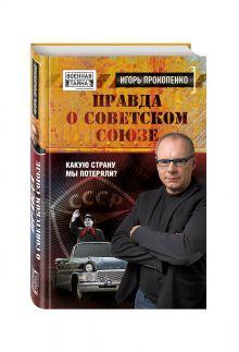 Прокопенко И.С. - Правда о Советском Союзе. Какую страну мы потеряли? обложка книги