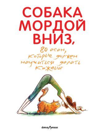Собака мордой вниз, или 80 асан, которые должен научиться делать каждый (2-е. изд)