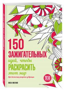 Лиза Магано - 150 зажигательных идей, чтобы раскрасить этот мир обложка книги
