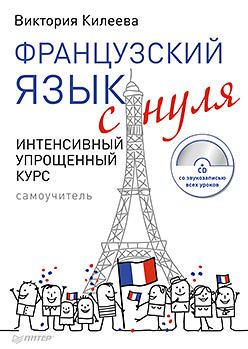 Французский язык с нуля. Интенсивный упрощенный курс + CD Килеева В А