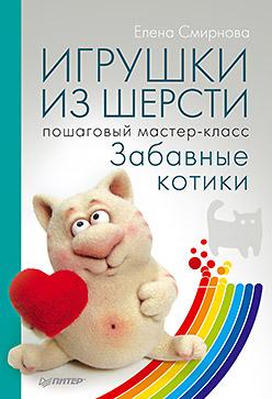 Игрушки из шерсти: пошаговый мастер-класс Смирнова Е В