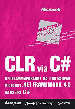 CLR via C#. Программирование на платформе Microsoft .NET Framework 4.5 на языке C#. 4-е изд. Рихтер Д