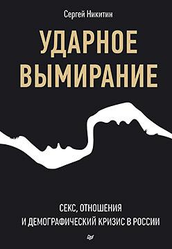 Ударное вымирание.  Секс, отношения и демографический кризис в России Никитин С В
