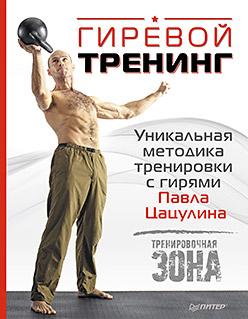 Гиревой тренинг. Уникальная методика тренировки с гирями Павла Цацулина Цацулин П