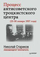 Процесс антисоветского троцкистского центра (23-30 января 1937 года). С предисловием Николая Старикова
