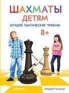 Шахматы детям. Лучшие тактические приемы. 8+