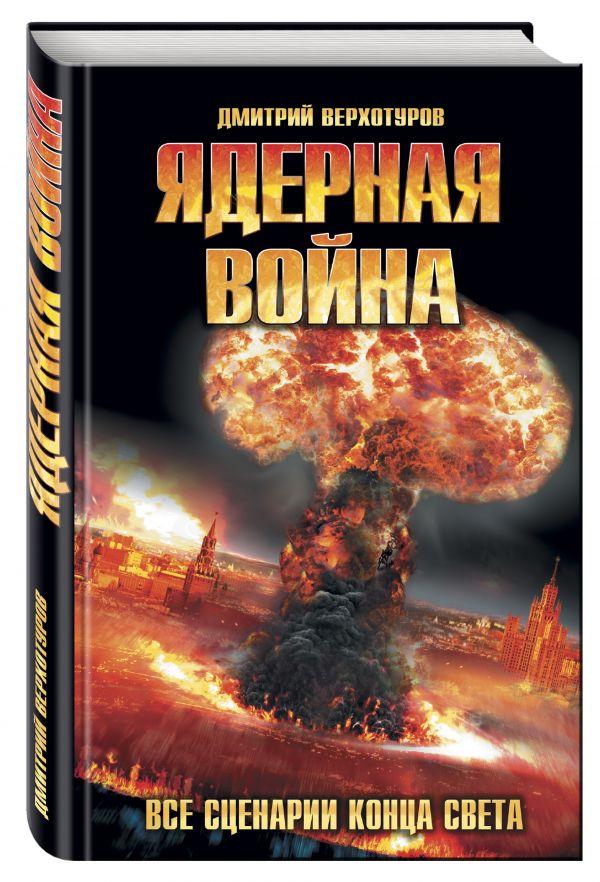 Ядерная война. Все сценарии конца света Верхотуров Д.Н.
