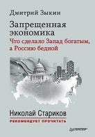 Запрещенная экономика: что сделало Запад богатым, а Россию бедной. С предисловием Николая Старикова