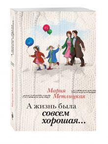 Метлицкая М. - А жизнь была совсем хорошая обложка книги