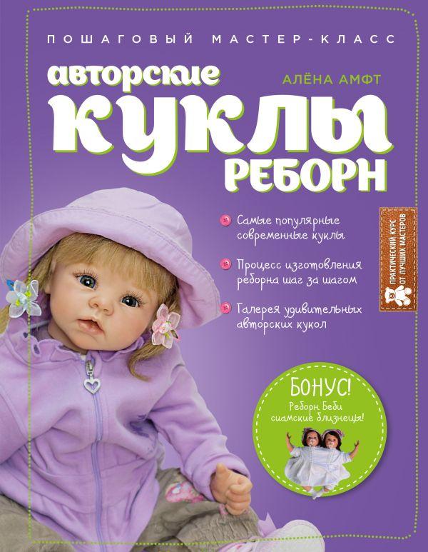 Авторские куклы Реборн. Пошаговый мастер-класс Амфт А.