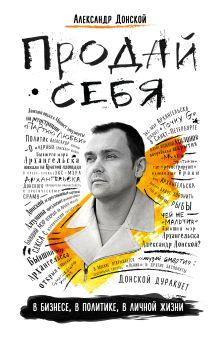 Обложка Продай себя: в бизнесе, в политике, в личной жизни Александр Донской