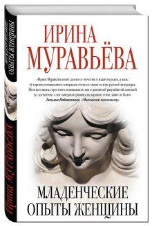 Муравьева И. - Младенческие опыты женщины обложка книги