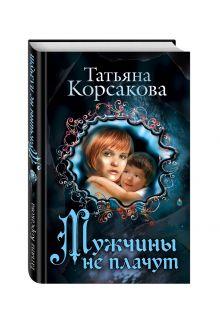 Корсакова Т. - Мужчины не плачут обложка книги