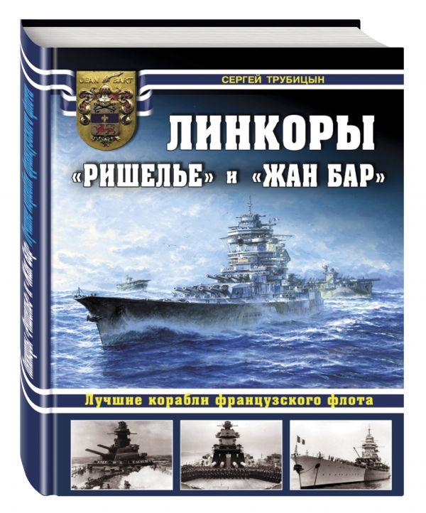 Линкоры «Ришелье» и «Жан Бар». Лучшие корабли французского флота Трубицын С.Б.