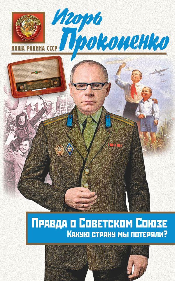 Правда о Советском Союзе. Какую страну мы потеряли?  Автор: Игорь Прокопенко