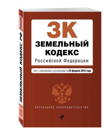 Земельный кодекс Российской Федерации : текст с изм. и доп. на 25 февраля 2016 г.