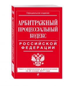 - Арбитражный процессуальный кодекс Российской Федерации : текст с изм. и доп. на 20 января 2017 г. обложка книги